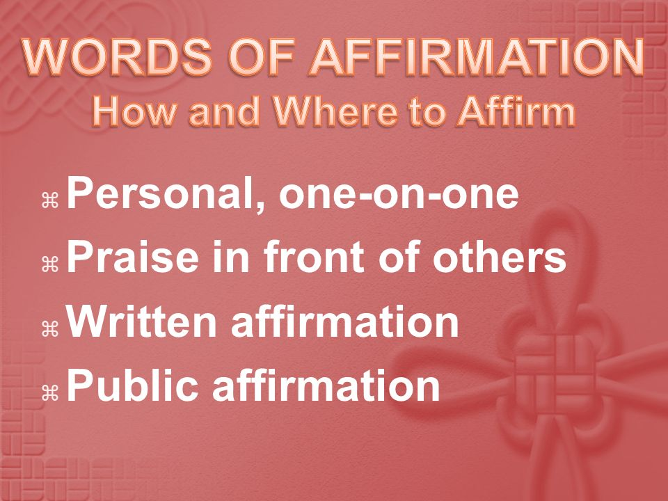 Personal, one-on-one Praise in front of others Written affirmation Public affirmation