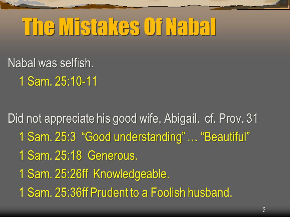 Nabal was selfish. 1 Sam. 25:10-11 Did not appreciate his good wife, Abigail.