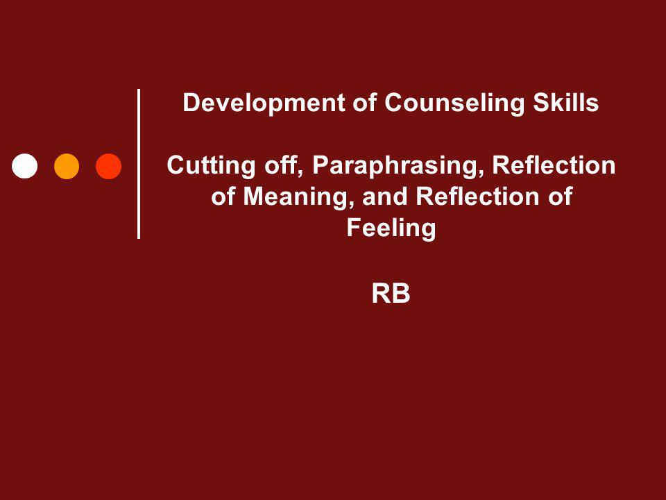 Development of Counseling Skills Cutting off, Paraphrasing, Reflection of Meaning, and Reflection of Feeling RB