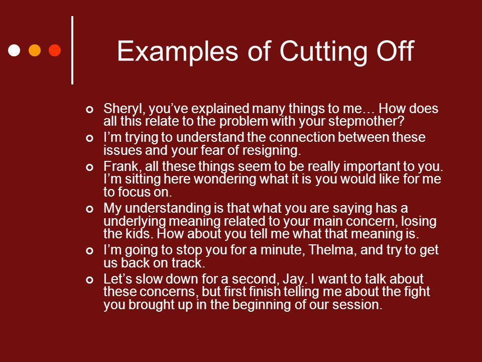 Examples of Cutting Off Sheryl, youve explained many things to me… How does all this relate to the problem with your stepmother.