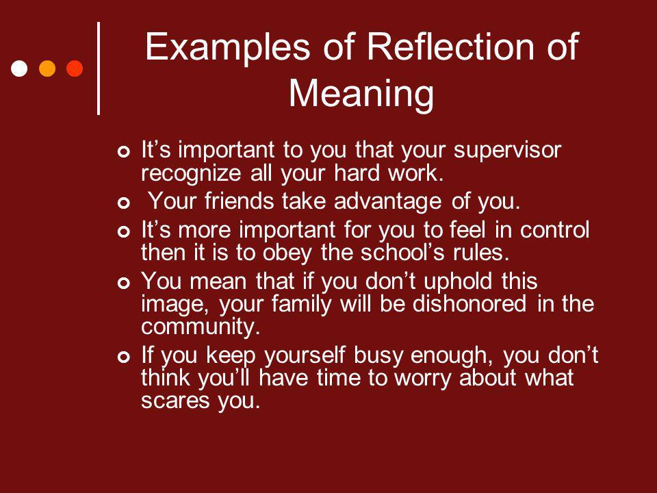 Examples of Reflection of Meaning Its important to you that your supervisor recognize all your hard work.