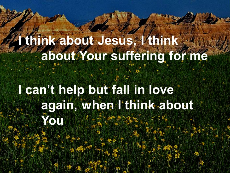 I think about Jesus, I think about Your suffering for me I cant help but fall in love again, when I think about You