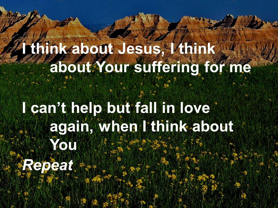 I think about Jesus, I think about Your suffering for me I cant help but fall in love again, when I think about You Repeat