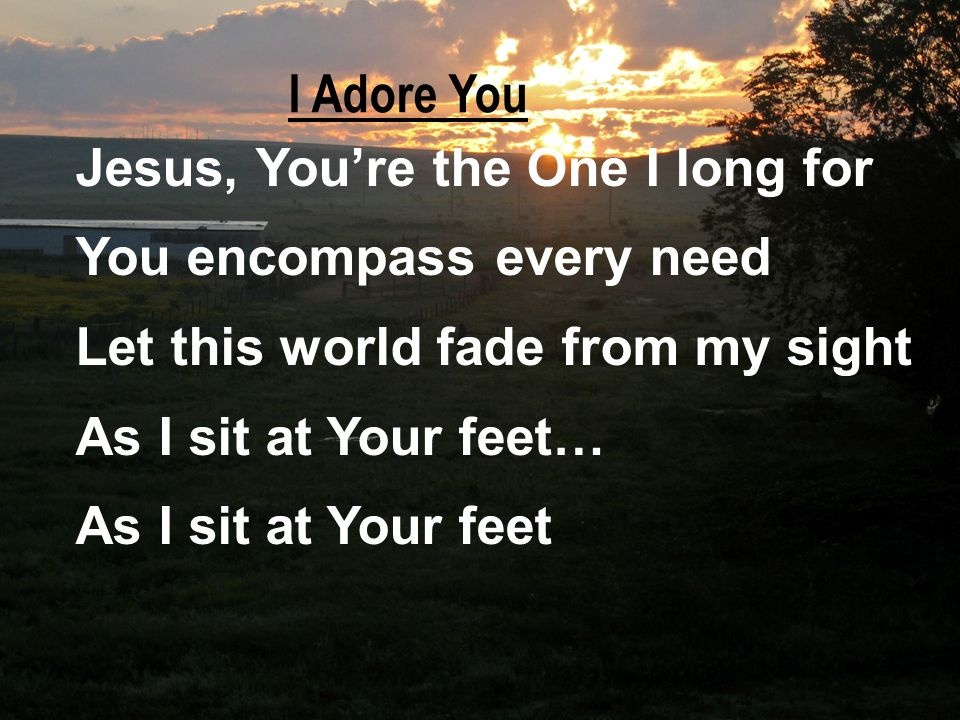 Jesus, Youre the One I long for You encompass every need Let this world fade from my sight As I sit at Your feet… As I sit at Your feet I Adore You