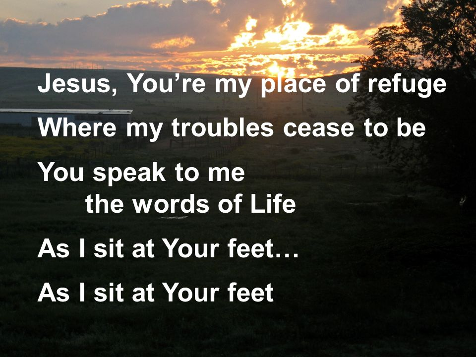 Jesus, Youre my place of refuge Where my troubles cease to be You speak to me the words of Life As I sit at Your feet… As I sit at Your feet