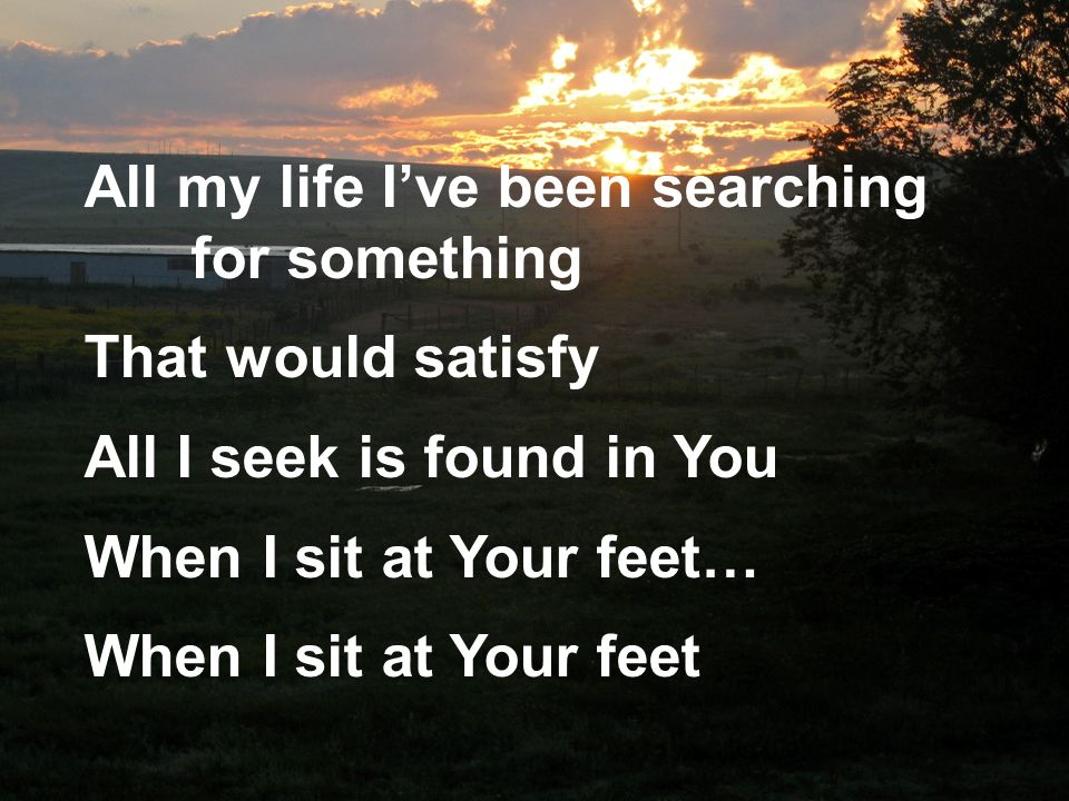 All my life Ive been searching for something That would satisfy All I seek is found in You When I sit at Your feet… When I sit at Your feet
