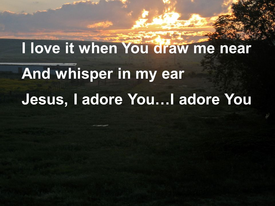 I love it when You draw me near And whisper in my ear Jesus, I adore You…I adore You