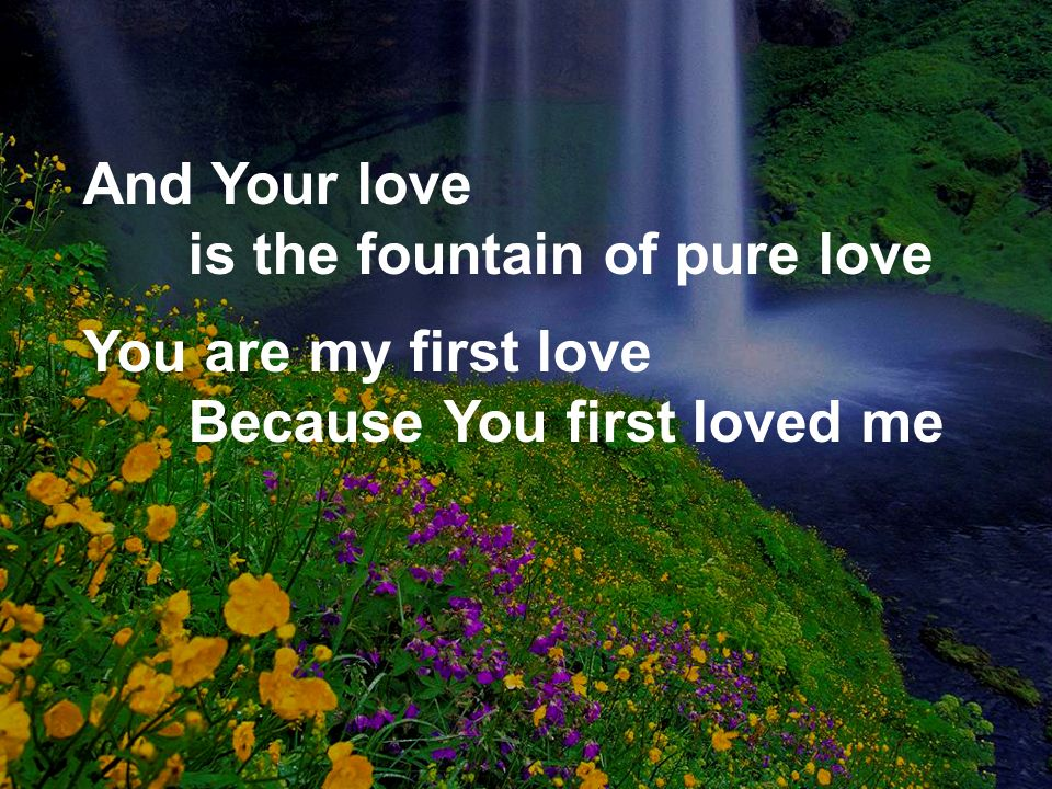 And Your love is the fountain of pure love You are my first love Because You first loved me