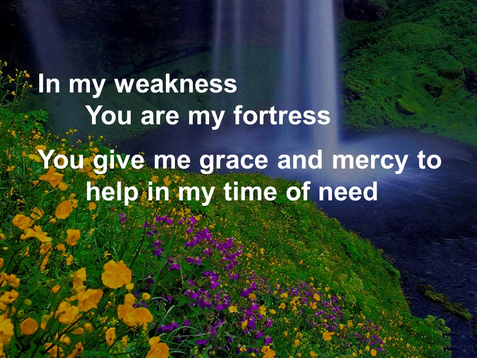 In my weakness You are my fortress You give me grace and mercy to help in my time of need