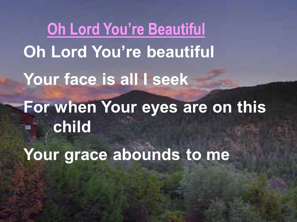 Oh Lord Youre beautiful Your face is all I seek For when Your eyes are on this child Your grace abounds to me Oh Lord Youre Beautiful