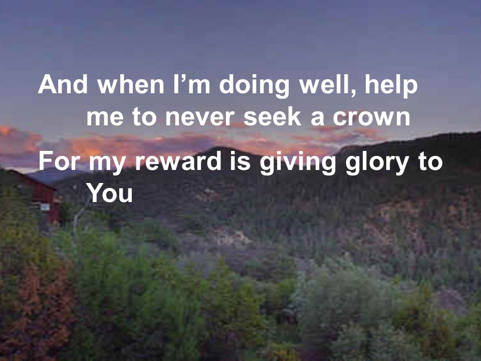 And when Im doing well, help me to never seek a crown For my reward is giving glory to You