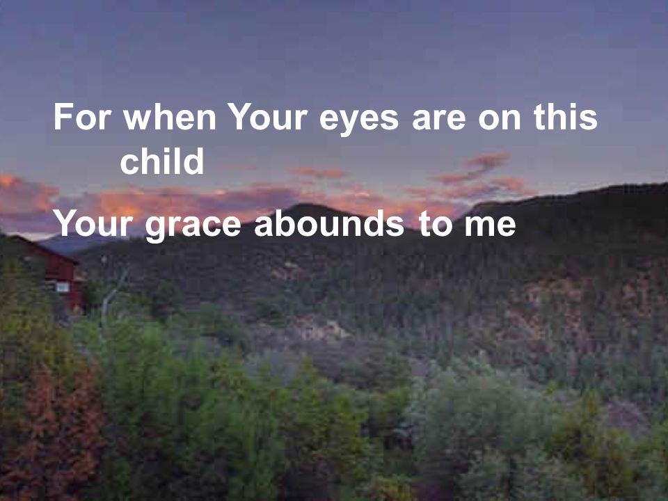 For when Your eyes are on this child Your grace abounds to me