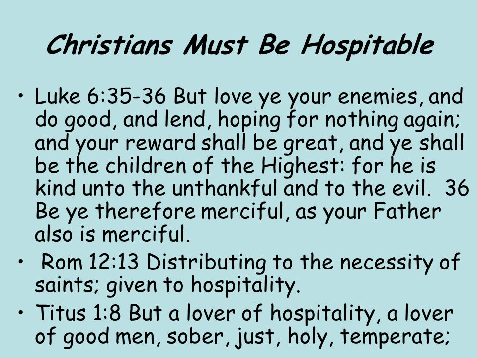 Christians Must Be Hospitable Luke 6:35-36 But love ye your enemies, and do good, and lend, hoping for nothing again; and your reward shall be great, and ye shall be the children of the Highest: for he is kind unto the unthankful and to the evil.