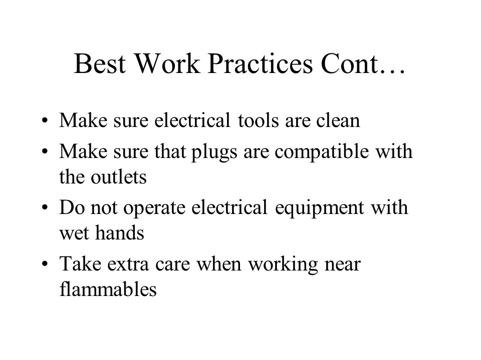 Best Work Practices Cont… Make sure electrical tools are clean Make sure that plugs are compatible with the outlets Do not operate electrical equipmen