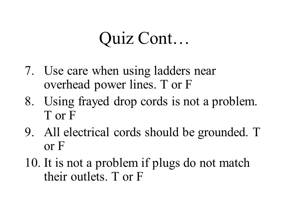 Quiz Cont… 7.Use care when using ladders near overhead power lines. T or F 8.Using frayed drop cords is not a problem. T or F 9.All electrical cords s