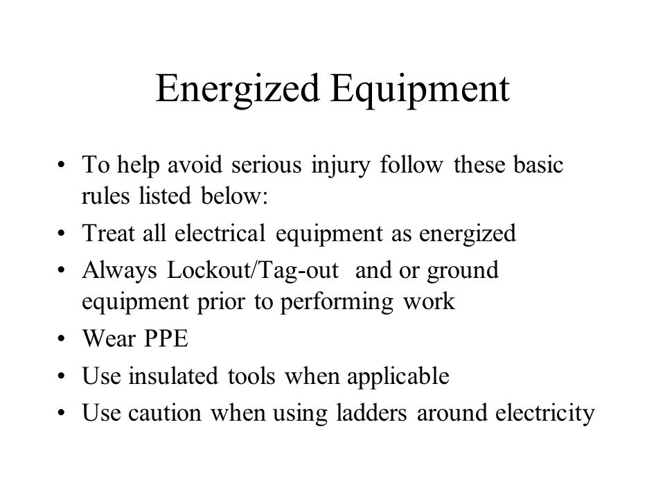 Energized Equipment To help avoid serious injury follow these basic rules listed below: Treat all electrical equipment as energized Always Lockout/Tag