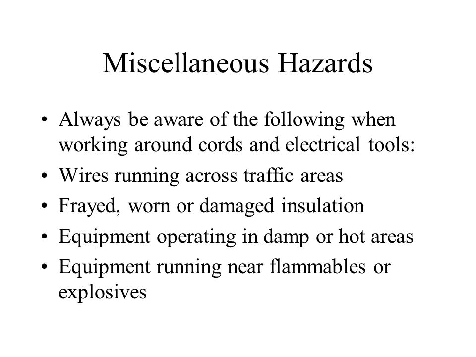Miscellaneous Hazards Always be aware of the following when working around cords and electrical tools: Wires running across traffic areas Frayed, worn