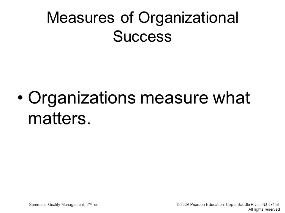 Summers: Quality Management, 2 nd. ed.© 2009 Pearson Education, Upper Saddle River, NJ 07458. All rights reserved Measures of Organizational Success O