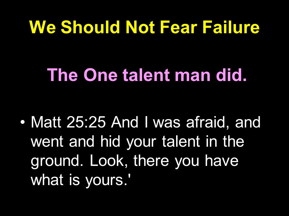 We Should Not Fear Failure The One talent man did. Matt 25:25 And I was afraid, and went and hid your talent in the ground. Look, there you have what