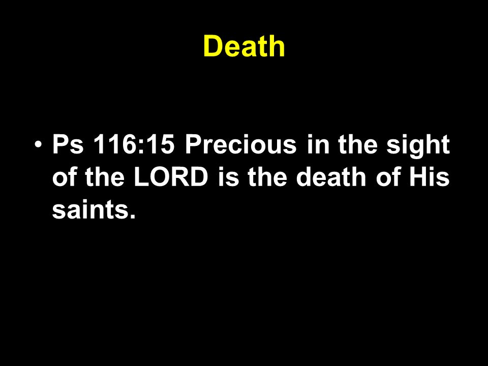 Death Ps 116:15 Precious in the sight of the LORD is the death of His saints.