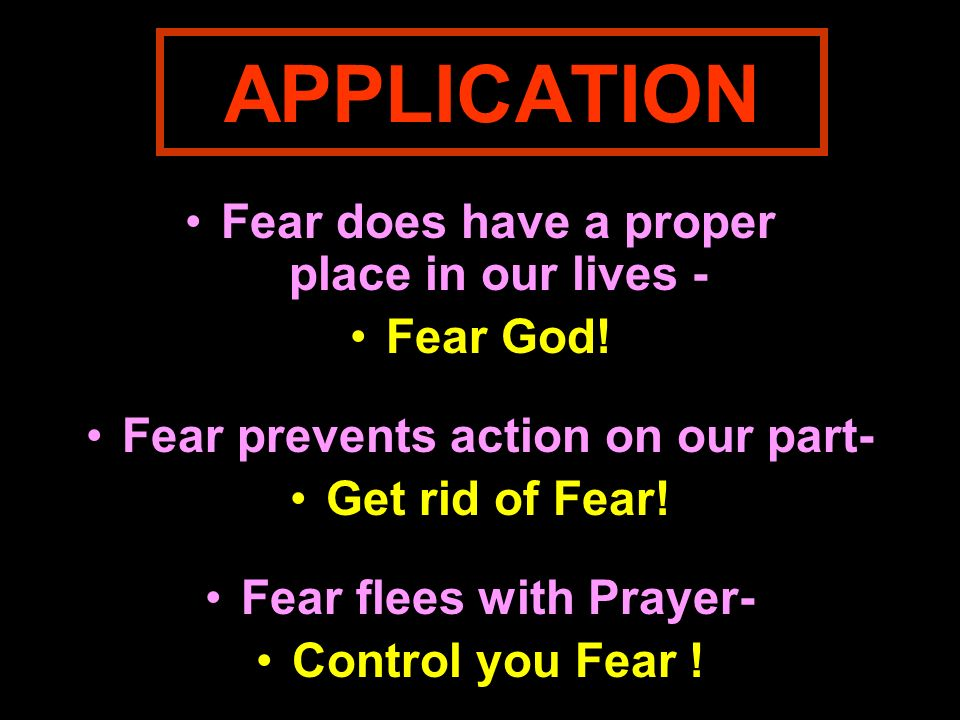 APPLICATION Fear does have a proper place in our lives - Fear God! Fear prevents action on our part- Get rid of Fear! Fear flees with Prayer- Control