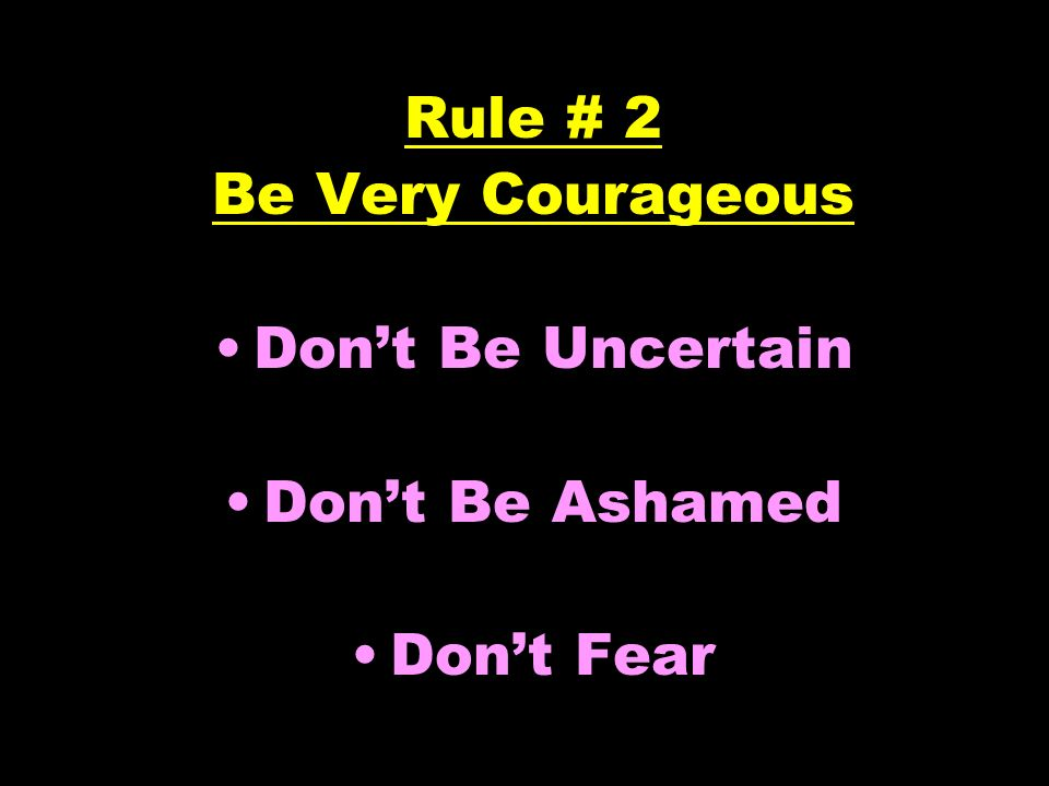 Rule # 2 Be Very Courageous Dont Be Uncertain Dont Be Ashamed Dont Fear