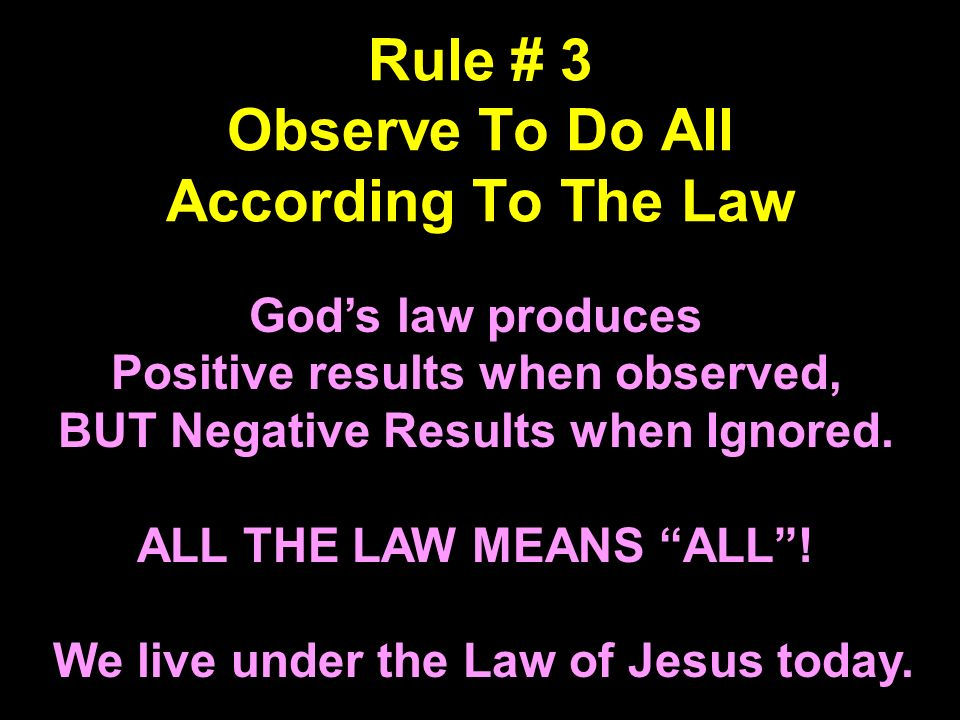 Rule # 3 Observe To Do All According To The Law Gods law produces Positive results when observed, BUT Negative Results when Ignored. ALL THE LAW MEANS