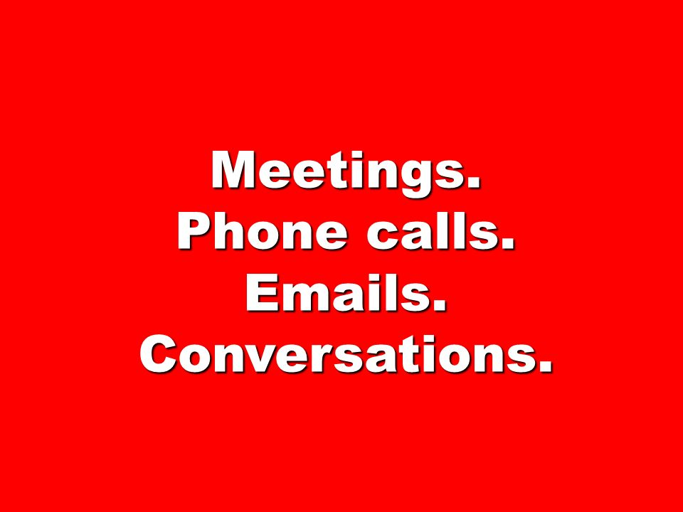 The 94% in business is … meetings, short conversations, phone calls, etc.