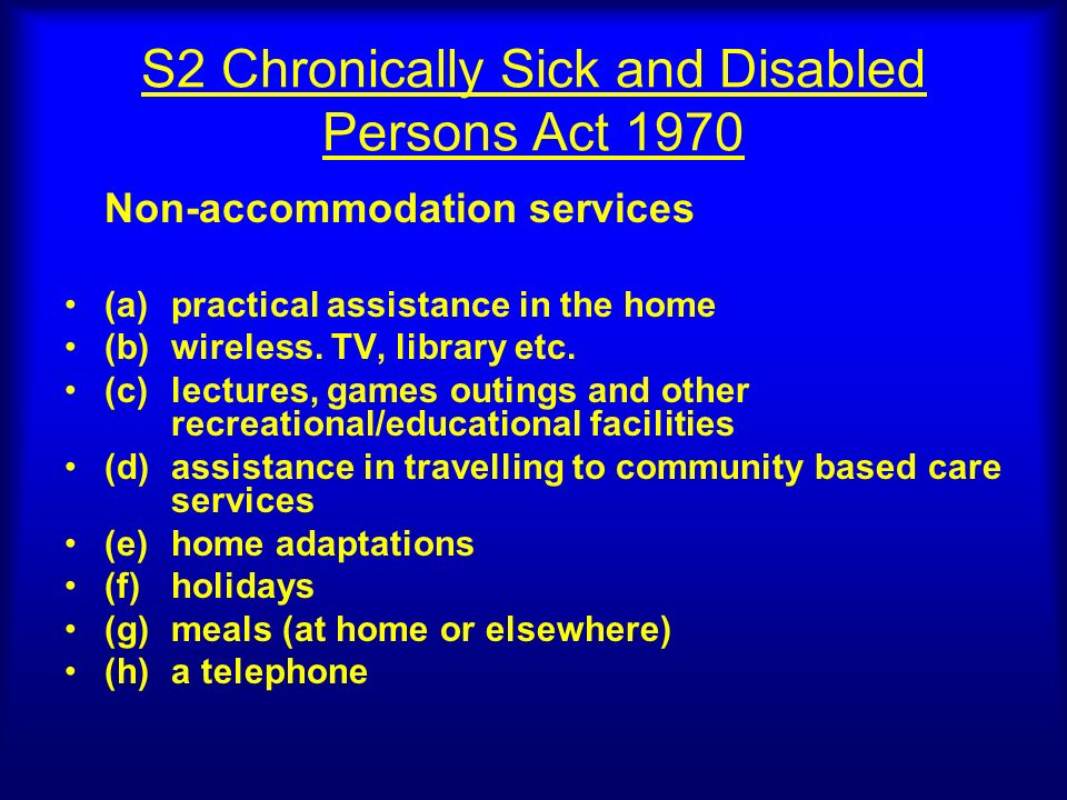 S2 Chronically Sick and Disabled Persons Act 1970 Non-accommodation services (a)practical assistance in the home (b)wireless. TV, library etc. (c)lect