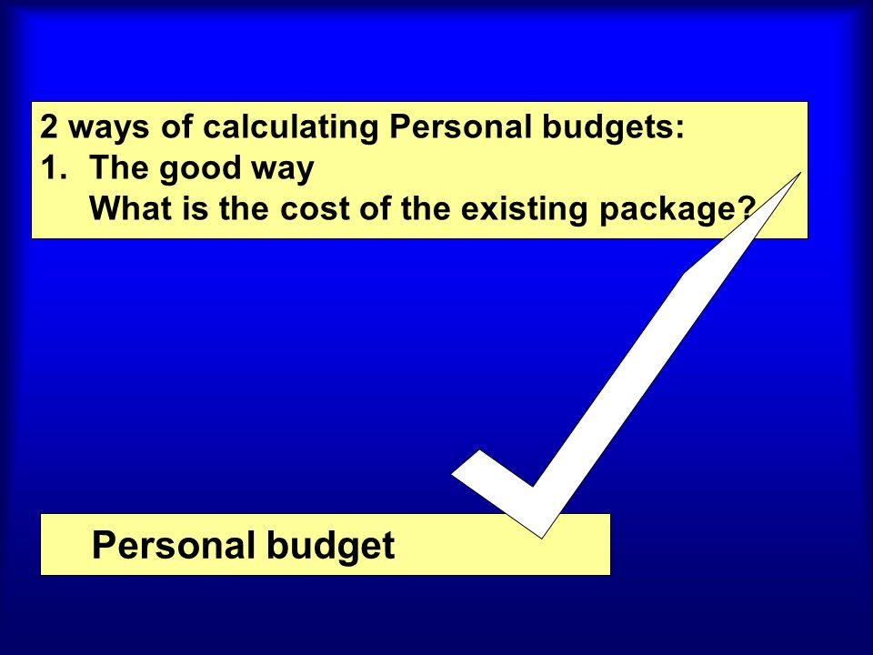 Personal budget 2 ways of calculating Personal budgets: 1.The good way What is the cost of the existing package?