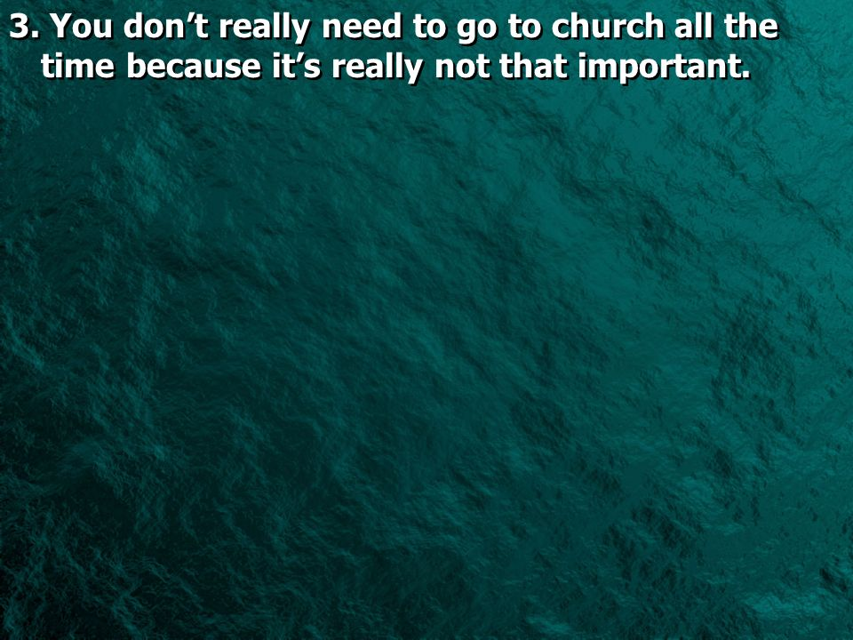 3. You dont really need to go to church all the time because its really not that important.