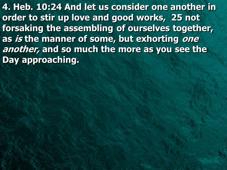 4. Heb. 10:24 And let us consider one another in order to stir up love and good works, 25 not forsaking the assembling of ourselves together, as is th