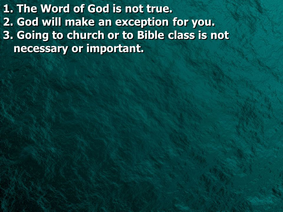1. 1. The Word of God is not true. 2. 2. God will make an exception for you. 3. 3. Going to church or to Bible class is not necessary or important. 1.