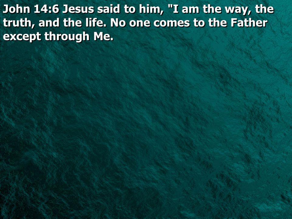 John 14:6 Jesus said to him,