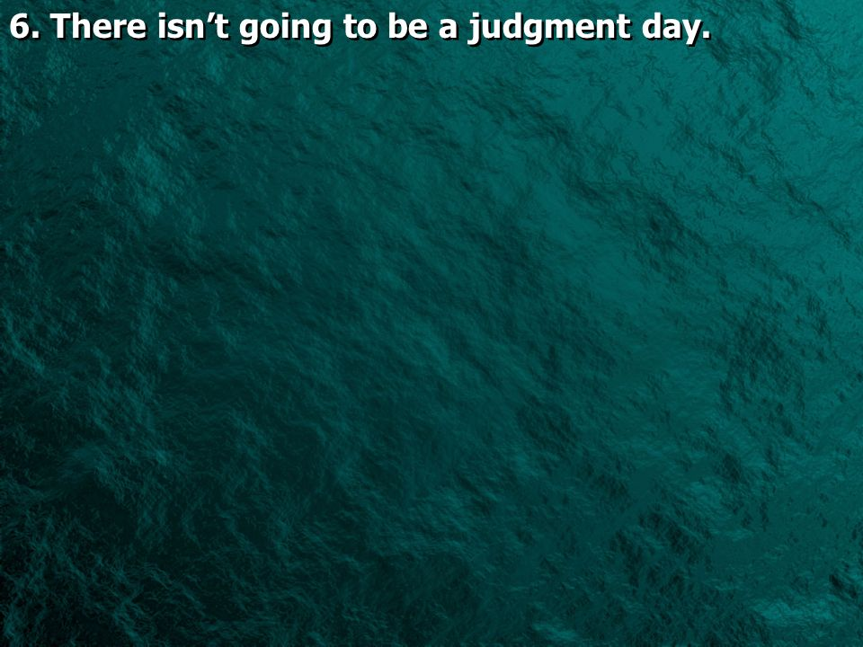 6. There isnt going to be a judgment day.