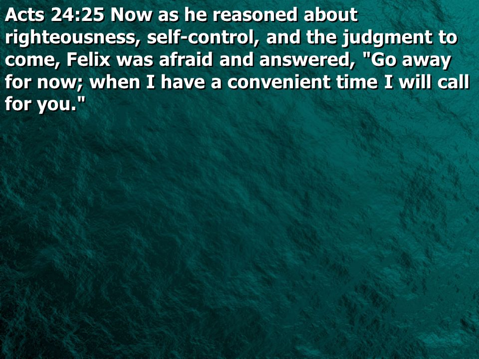 Acts 24:25 Now as he reasoned about righteousness, self-control, and the judgment to come, Felix was afraid and answered,