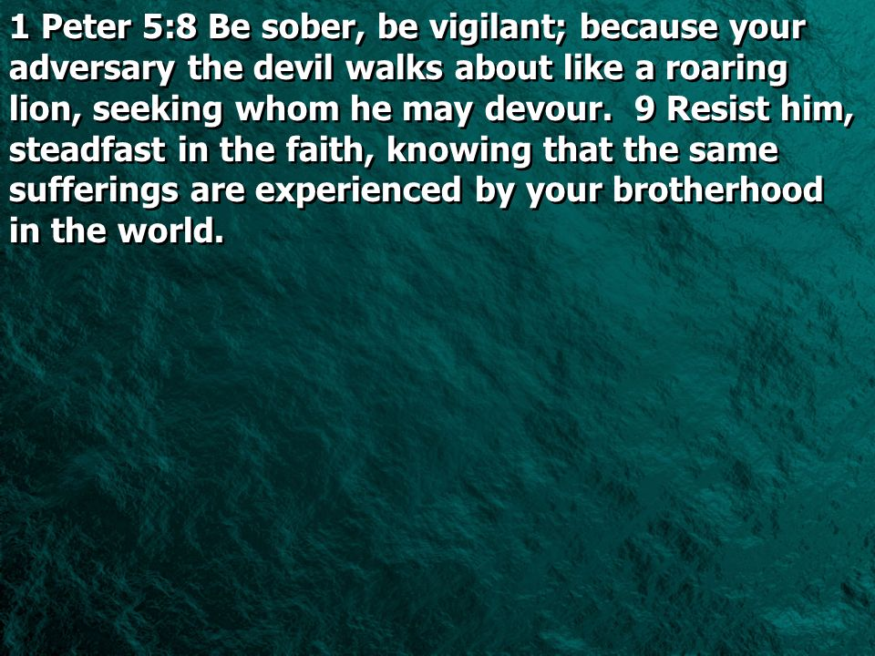 1 Peter 5:8 Be sober, be vigilant; because your adversary the devil walks about like a roaring lion, seeking whom he may devour. 9 Resist him, steadfa