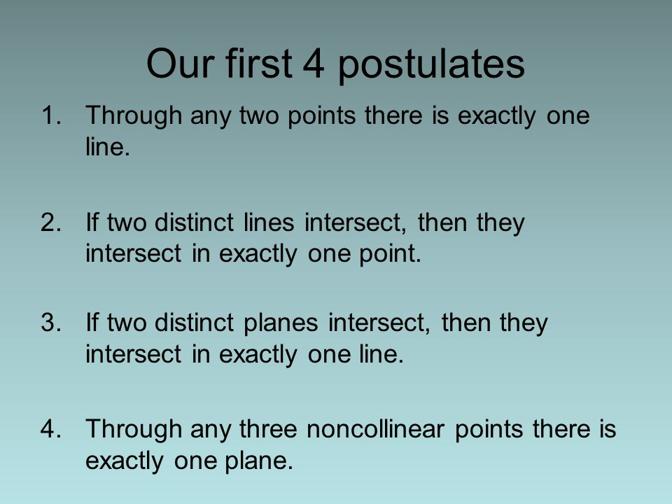 1.Through any two points there is exactly one line. 2.If two distinct lines intersect, then they intersect in exactly one point. 3.If two distinct pla