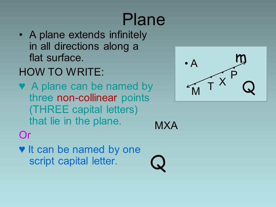 Plane A plane extends infinitely in all directions along a flat surface. HOW TO WRITE: A plane can be named by three non-collinear points (THREE capit