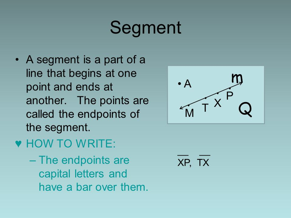 Segment A segment is a part of a line that begins at one point and ends at another. The points are called the endpoints of the segment. HOW TO WRITE: