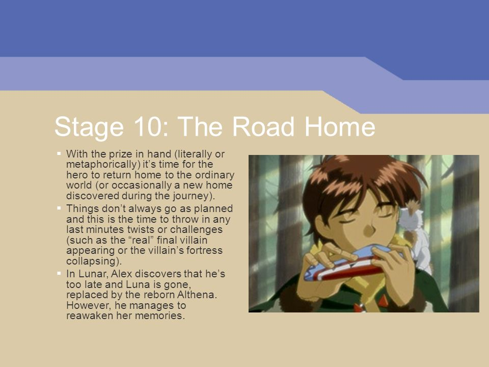 Stage 10: The Road Home With the prize in hand (literally or metaphorically) its time for the hero to return home to the ordinary world (or occasional