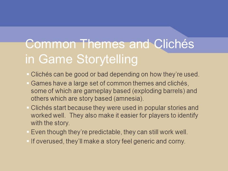 Common Themes and Clichés in Game Storytelling Clichés can be good or bad depending on how theyre used. Games have a large set of common themes and cl