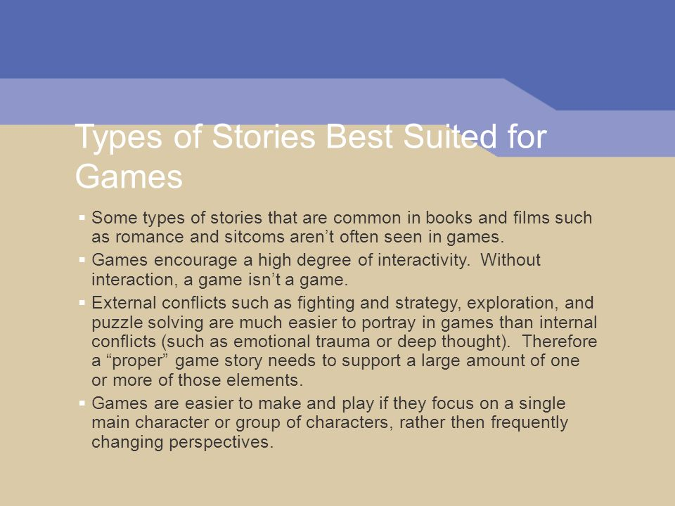 Types of Stories Best Suited for Games Some types of stories that are common in books and films such as romance and sitcoms arent often seen in games.