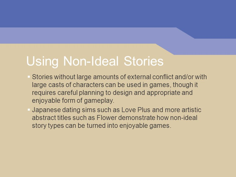 Using Non-Ideal Stories Stories without large amounts of external conflict and/or with large casts of characters can be used in games, though it requi