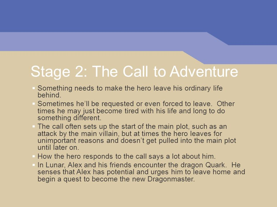 Stage 2: The Call to Adventure Something needs to make the hero leave his ordinary life behind. Sometimes hell be requested or even forced to leave. O