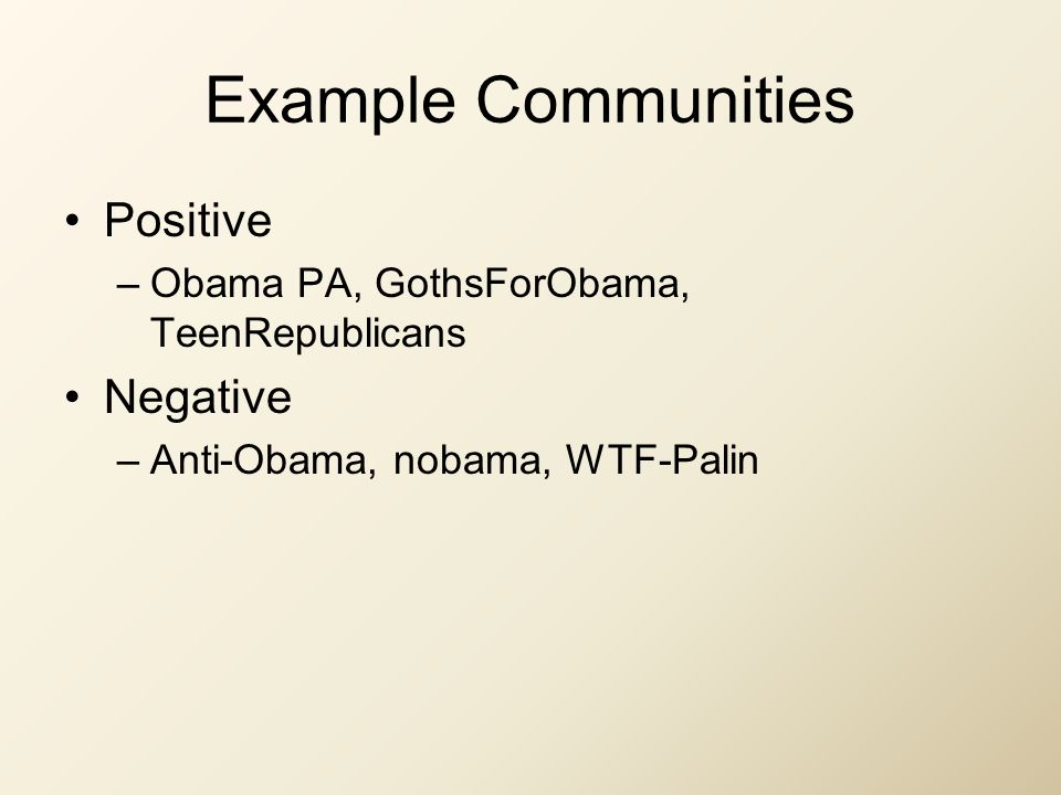Example Communities Positive –Obama PA, GothsForObama, TeenRepublicans Negative –Anti-Obama, nobama, WTF-Palin