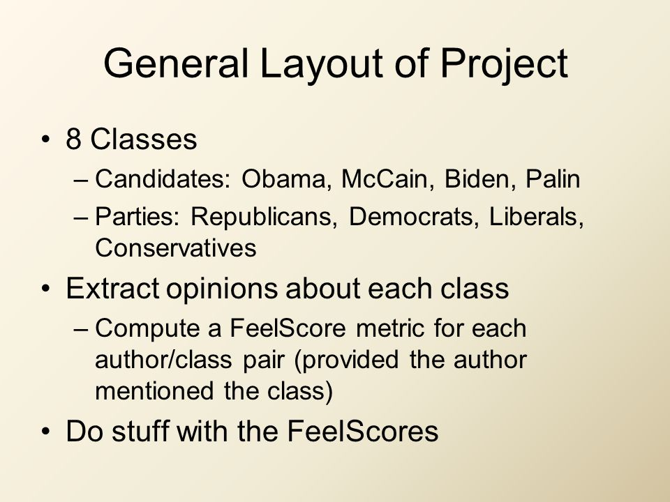 General Layout of Project 8 Classes –Candidates: Obama, McCain, Biden, Palin –Parties: Republicans, Democrats, Liberals, Conservatives Extract opinions about each class –Compute a FeelScore metric for each author/class pair (provided the author mentioned the class) Do stuff with the FeelScores