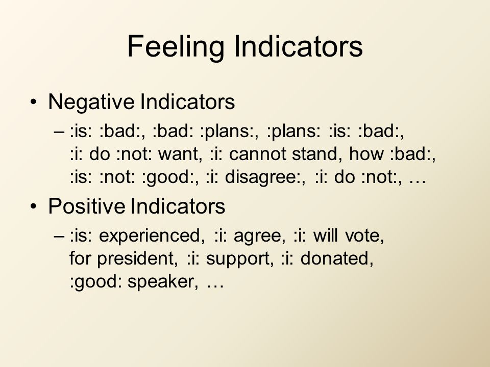 Feeling Indicators Negative Indicators –:is: :bad:, :bad: :plans:, :plans: :is: :bad:, :i: do :not: want, :i: cannot stand, how :bad:, :is: :not: :good:, :i: disagree:, :i: do :not:, … Positive Indicators –:is: experienced, :i: agree, :i: will vote, for president, :i: support, :i: donated, :good: speaker, …