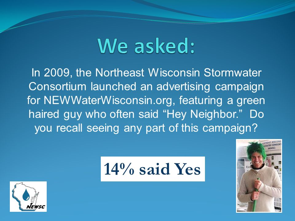 In 2009, the Northeast Wisconsin Stormwater Consortium launched an advertising campaign for NEWWaterWisconsin.org, featuring a green haired guy who of