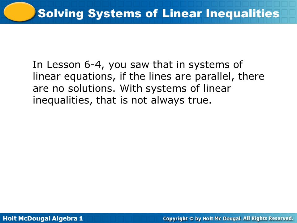 Holt McDougal Algebra 1 Solving Systems of Linear Inequalities In Lesson 6-4, you saw that in systems of linear equations, if the lines are parallel,